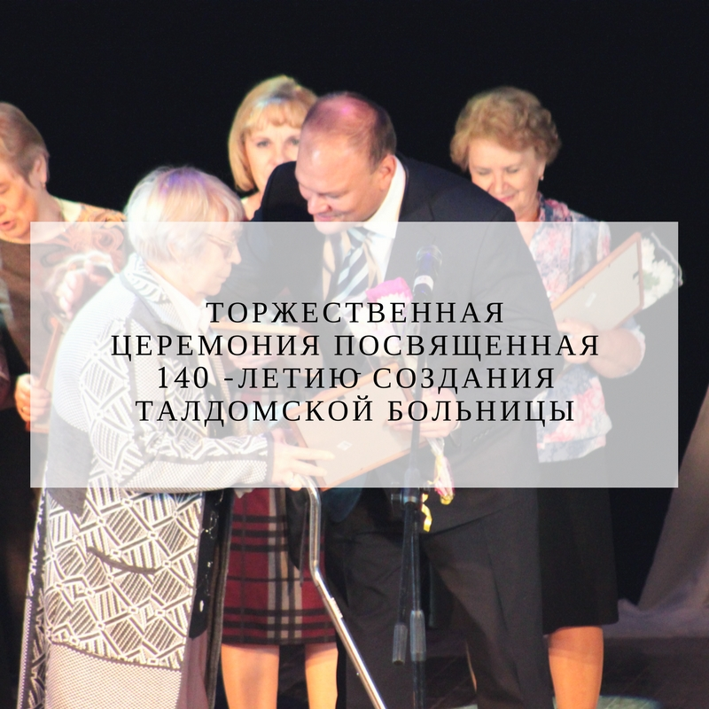 4 октября в районном доме культуры г.Талдом состоялась торжественная церемония посвященная 140 -летию создания Талдомской больницы